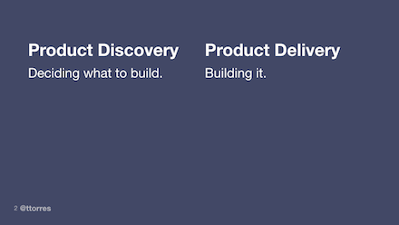 Product Discovery - Deciding what to build, Product Delivery - building it.