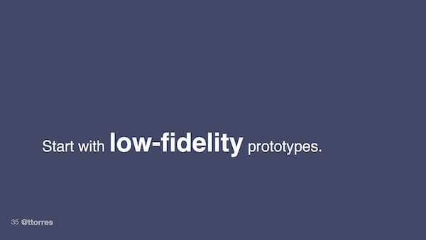 Start with low-fidelity prototypes.