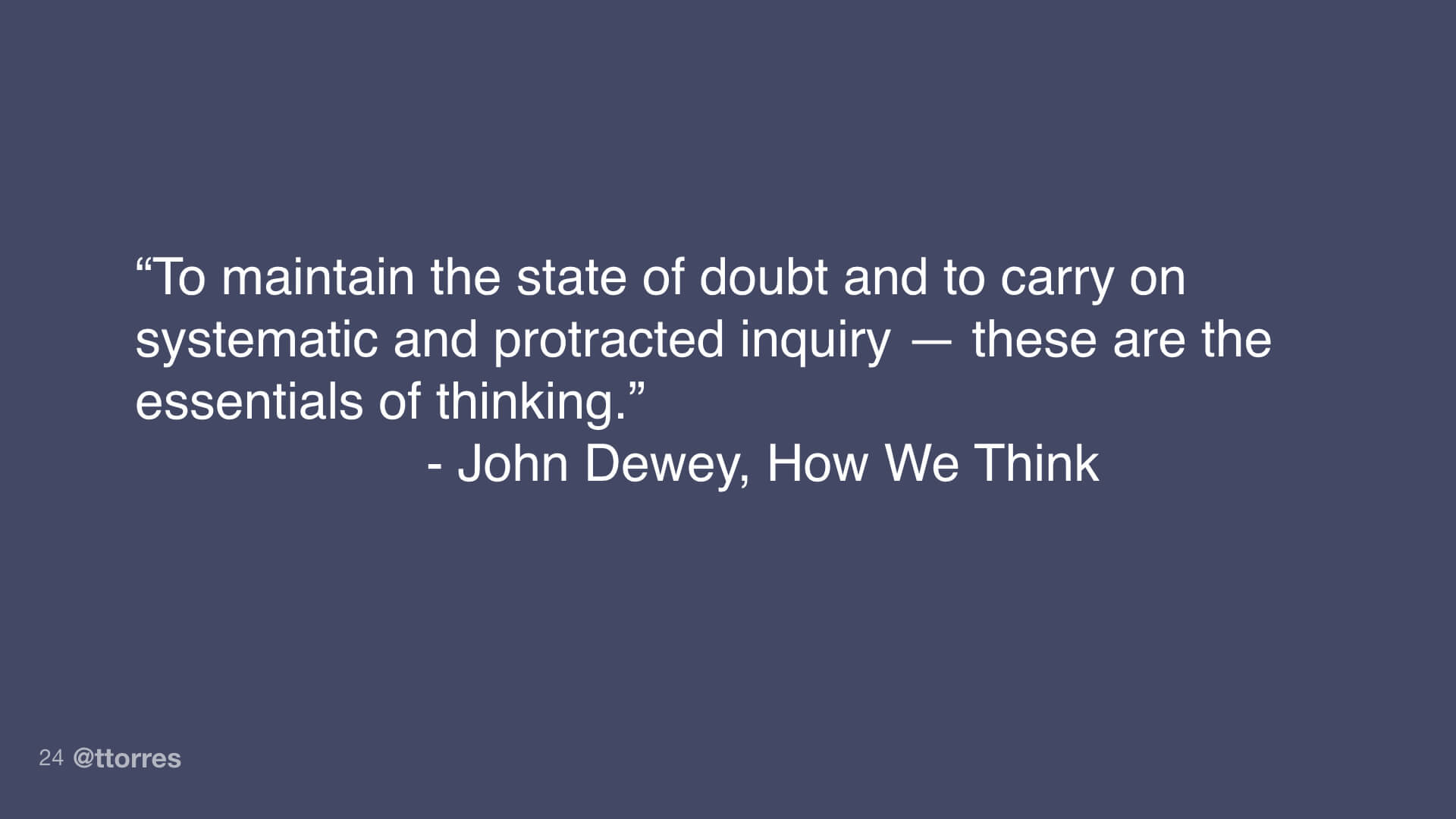 "A quote from John Dewey's How We Think. ""To maintain the state of doubt and to carry on systematic and protracted inquiry—these are the essentials of thinking."""