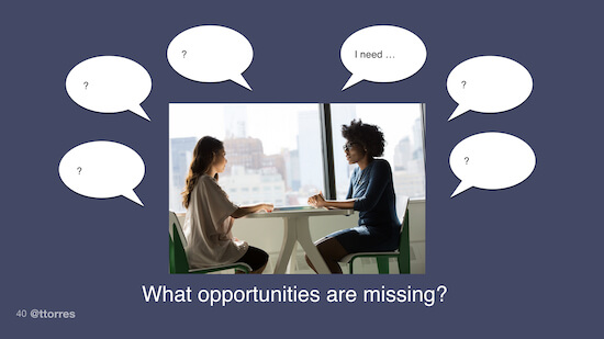 "Two people sitting at a table. One person has a thought bubble above their head that reads, ""I need..."" Many other thought bubbles with question marks in the surround both people. The caption below says, ""What opportunities are missing?"""