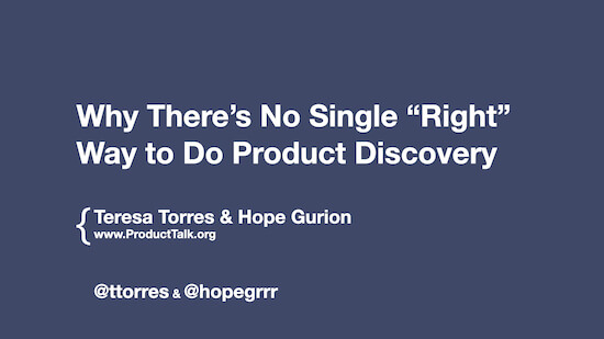 "The title slide from the presentation. The text reads, ""Why There's No Single ""Right"" Way to Do Product Discovery,"" Teresa Torres & Hope Gurion"